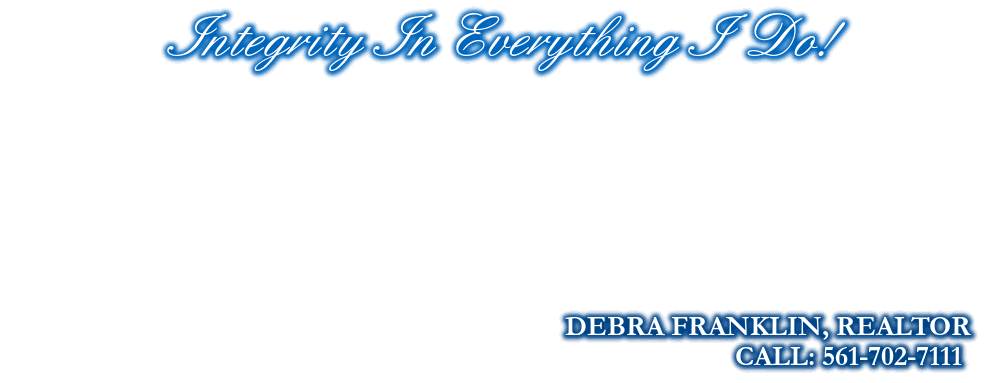 Integrity In Everything I  Do!, DEBRA FRANKLIN, REALTOR, CALL: 561-702-7111